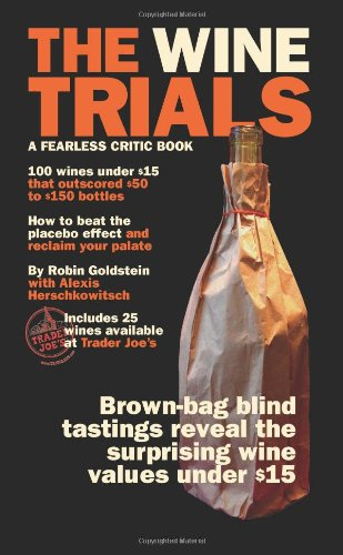 The Wine Trials: 100 Everyday Wines Under $15 that Beat $50 to $150 Wines in Brown-Bag Blind Tastings