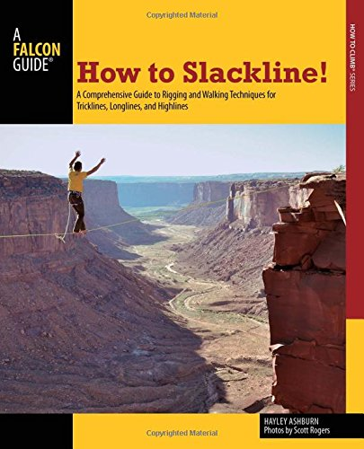 How to Slackline!: A Comprehensive Guide To Rigging And Walking Techniques For Tricklines, Longlines, And Highlines (How To Climb (Highline Series)