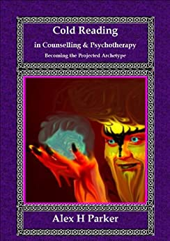Cold Reading in Counselling and Psychotherapy: Becoming the Projected Archetype by [Parker, Alex H ]