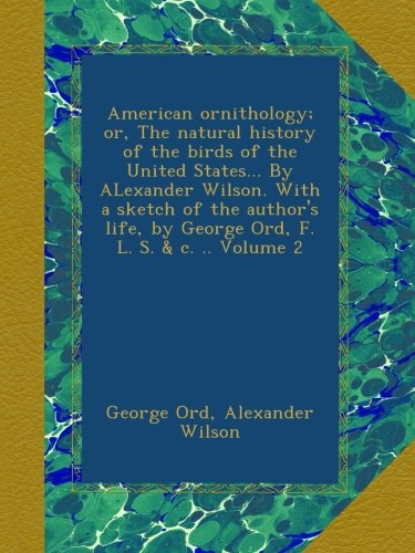 American ornithology; or, The natural history of the birds of the United States... By ALexander Wilson. With a sketch of the author's life, by George Ord, F. L. S. & c. .. Volume 2