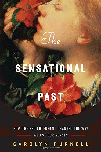 The Sensational Past: How the Enlightenment Changed the Way We Use Our Senses