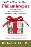 So You Want to Be a Philanthropist: How to Choose, Set Up and Manage a Successful Family Foundation
