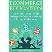 Ecommerce Education: Sell Products Online Through Foreign Niche Affiliate Marketing & Internet Retail Arbitrage