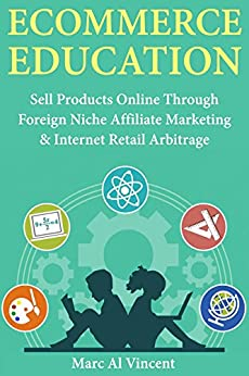 Download for free Ecommerce Education: Sell Products Online Through Foreign Niche Affiliate Marketing & Internet Retail Arbitrage