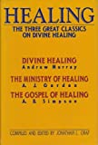 Healing: The Three Great Classics on Divine Healing : Divine Healing : The Ministry of Healing : The Gospel of Healing