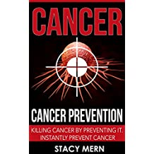 Cancer: Cancer Prevention: Killing Cancer By Preventing It. Instantly Prevent Cancer (Cancer,Cancer Prevention,Cancer Cure,Coping With Cancer,Cancer Books,Breast ... Cancer,Leukemia,Colon Cancer,Skin Cancer)