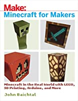 Minecraft for Makers: Minecraft in the Real World with LEGO, 3D Printing, Arduino, and More! Front Cover
