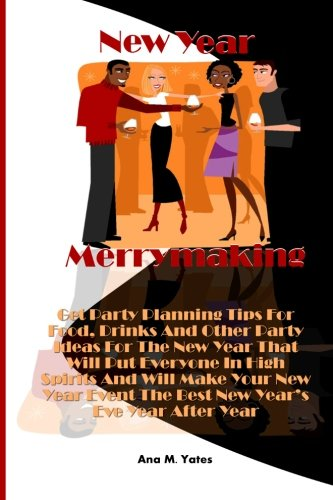 New Year Merrymaking: Get Party Planning Tips For Food, Drinks And Other Party Ideas For The New Year That Will Put Everyone In High Spirits And Will ... Event The - Planning Years A New Eve Party