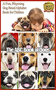 Animal Books for Kids: The ABC Book of Dogs: A Fun, Rhyming Dog Breed Alphabet Book for Children: Children's Picture Book, Perfect for Bedtime & Young Readers, For 6-12 Year Olds by [Charles, Susan G.]