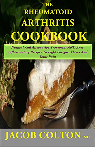 Rheumatoid Arthritis Cookbook: Natural And Alternative Treatment AND Anti-inflammatory Recipes To Fight Fatigue, Flares And Joint Pain by Jacob Colton