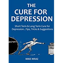 THE CURE FOR DEPRESSION 2016: Short Term & Long Term Cure for Depression...Tips, Tricks & Suggestions