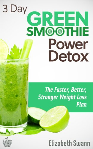 3 Day Green Smoothie Detox: The Faster, Better, Stronger Weight Loss Plan (Green Smoothies) by Liz Swann Miller