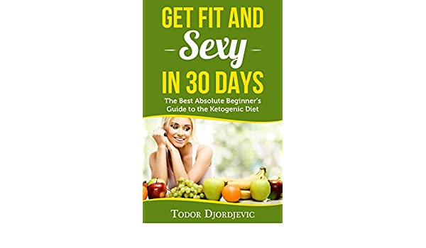 Get Fit and Sexy in 30 Days: The Best Absolute Beginners Guide to the Ketogenic Diet
