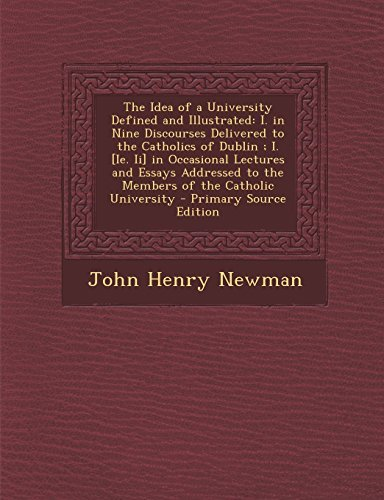 The Idea of a University Defined and Illustrated: I. in Nine Discourses Delivered to the Catholics of Dublin; I. [Ie. II] in Occasional Lectures and E by Newman John Henry (2013-12-08) Paperback (The Idea Of A University Defined And Illustrated)