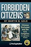 Forbidden Citizens : A Legislative History: Chinese Exclusion and the U. S. Congress, Gold, Martin B., 1587332353