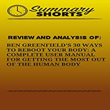 Review and Analysis of: Ben Greenfield's 30 Ways to Reboot Your Body: A Complete User Manual for Getting the Most of the Human Body Audiobook by  Summary Shorts Narrated by Doron Alon