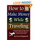 How to Make Money While Traveling: A Practical Guide to Make Money Online, Find Jobs Abroad and Travel the Word (Cyrus Kirkpatrick Lifestyle Design) (Volume 3)