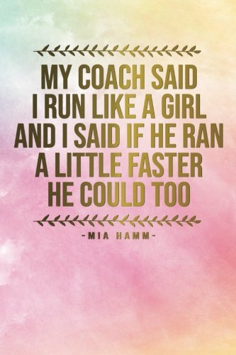 Read Online My Coach Said I Run Like A Girl And I Said If He Ran A Little Faster He Could ..: Motivational Journal  120 Blank Page Female Empowerment Notebook  ... Bound Softcover (Motivational Journals) pdf
