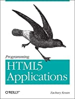 Programming HTML5 Applications: Building Powerful Cross-Platform Environments in Javascript Front Cover