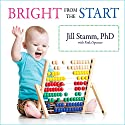 Bright from the Start: The Simple, Science-Backed Way to Nurture Your Child's Developing Mind from Birth to Age 3 Audiobook by Jill Stamm, Paula Spencer Narrated by Coleen Marlo