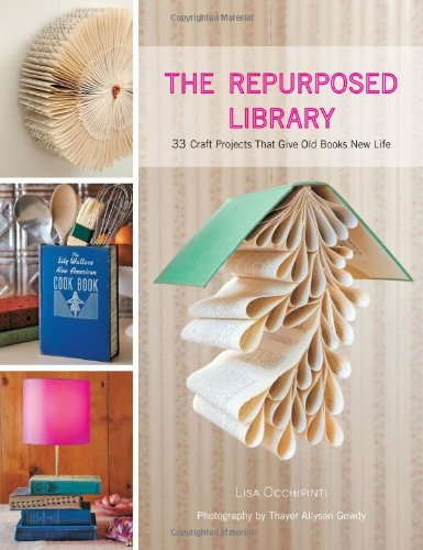Repurposed Library: 33 Craft Projects that Give Old Books New Lif: 33 Craft Projects That Give Old Books New Life