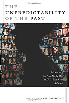 Book The Unpredictability of the Past: Memories of the Asia-Pacific War in U.S.-East Asian Relations (American Encounters/Global Interactions)