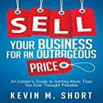 Sell Your Business for an Outrageous Price: An Insider's Guide to Getting More than You Ever Thought Possible | Kevin M. Short