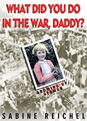 What Did You Do in The War, Daddy? Growing up German (English Edition)