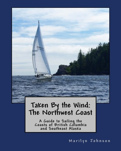 Taken By the Wind: The Northwest Coast: A Guide to Sailing the Coasts of British Columbia and Southeast Alaska