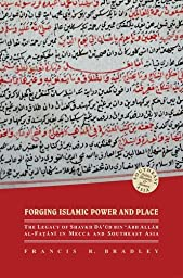 Forging Islamic Power and Place: The Legacy of Shaykh Daud bin 'Abd Allah al-Fatani in Mecca and Southeast Asia (Southeast Asia: Politics, Meaning, and Memory)