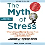 The Myth of Stress: Where Stress Really Comes From and How to Live a Happier and Healthier Life | Andrew Bernstein