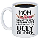 MyCozyCups Mother's Day Gift - Mom, At Least You Don't Have Ugly Children Coffee Mug - Funny Sarcastic Gag 11oz Novelty Tea Cup For Birthday, Christmas, Anniversary, Valentine's Day, Xmas, For Her