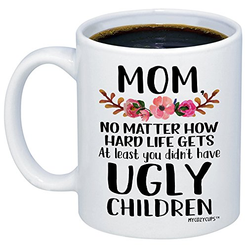 (MyCozyCups Mom, at Least You Don't Have Ugly Children Coffee Mug - Funny Sarcastic Gag 11oz Novelty Tea Cup for Birthday, Christmas, Anniversary, Valentine's Day, Xmas, for)