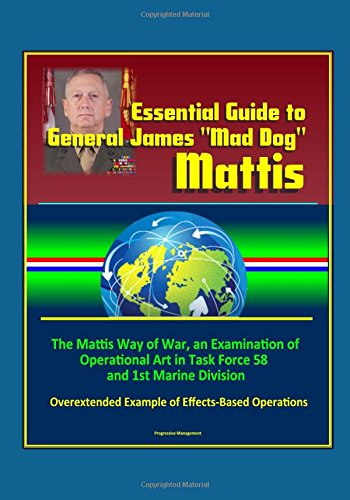 essential-guide-to-general-james-mad-dog-mattis-the-mattis-way-of-war-an-examination-of-operational-art-in-task-force-58-and-1st-marine-division-overextended-example-of-effects-based-operations