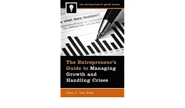 the entrepreneur s guide to managing growth and h andling crises van dijk theo j