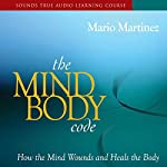 The Mind-Body Code: How the Mind Wounds and Heals the Body | Mario Martinez Psy.D