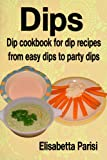 Dips: Dip cookbook for dip recipes from easy dips to party dips
