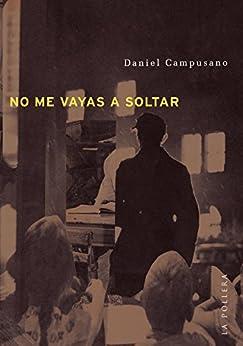 No me vayas a soltar (Spanish Edition) by [Daniel Campusano]