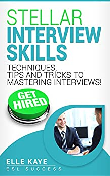 STELLAR INTERVIEW SKILLS: Techniques, Tips and Tricks to Mastering Interviews!