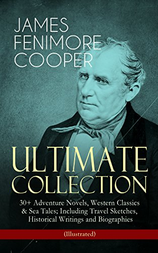 JAMES FENIMORE COOPER – Ultimate Collection: 30+ Adventure Novels, Western Classics & Sea Tales; Including Travel Sketches, Historical Writings and Biographies ... Red Rover, The Two Admirals and many more