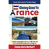 Clancy Goes To France: A Mother and Daughter Take on a 3,000 Mile Road Trip in Continental Europe in a Vintage Car: Volume 1 (Travels With Lola On The Back Roads)
