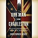 Our Man in Charleston: Britain's Secret Agent in the Civil War South Audiobook by Christopher Dickey Narrated by Antony Ferguson