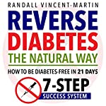 Reverse Diabetes: The Natural Way: How to Be Diabetes Free in 21 Days: 7-Step Success System | Randall Vincent-Martin