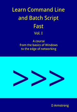 Learn Command Line and Batch Script Fast; Vol I: A course from the basics of Windows to the edge of networking