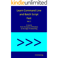 Learn Command Line and Batch Script Fast, Vol I: A course from the basics of Windows to the edge of networking