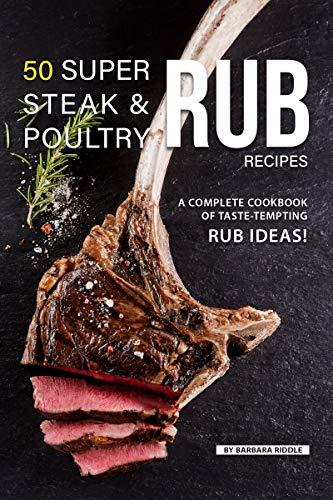 50 Super Steak & Poultry Rub Recipes: A Complete Cookbook of Taste-Tempting Rub Ideas!