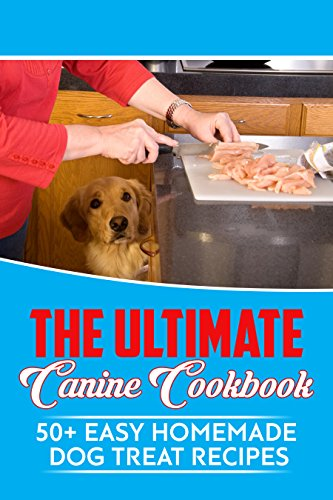 The Ultimate Canine Cookbook: 50+ Easy Homemade Dog Treat Recipes (Snacks Recipes Dog)
