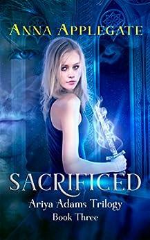 Sacrificed (Book 3 in the Ariya Adams Trilogy) by [Applegate, Anna]