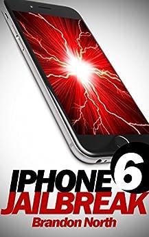 iPhone 6 Jailbreak (Tweaks, Jailbreaking, Cydia, iOS tips, Unlock Phone) by [North, Brandon]
