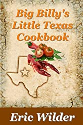 Big Billy's Little Texas Cookbook (Short Stories, Wild Tales and Delicious Recipes): Comfort Food and Short Stories for the Soul (Little Southern Cookbooks 3)